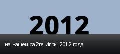 на нашем сайте Игры 2012 года