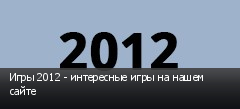 Игры 2012 - интересные игры на нашем сайте