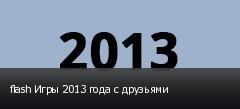 flash Игры 2013 года с друзьями