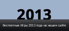 бесплатные Игры 2013 года на нашем сайте