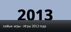 любые игры - Игры 2013 года