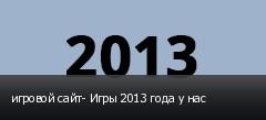 игровой сайт- Игры 2013 года у нас