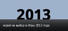 играй на выбор в Игры 2013 года