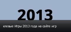 клевые Игры 2013 года на сайте игр