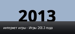 интернет игры - Игры 2013 года
