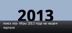 поиск игр- Игры 2013 года на нашем портале
