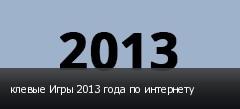 клевые Игры 2013 года по интернету
