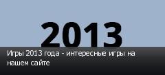 Игры 2013 года - интересные игры на нашем сайте
