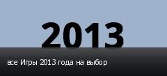 все Игры 2013 года на выбор