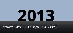 скачать Игры 2013 года , мини игры
