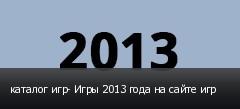 каталог игр- Игры 2013 года на сайте игр