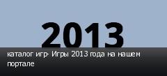 каталог игр- Игры 2013 года на нашем портале