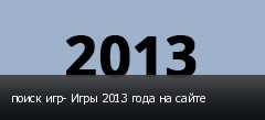 поиск игр- Игры 2013 года на сайте