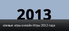 клевые игры онлайн Игры 2013 года