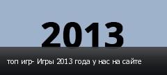 топ игр- Игры 2013 года у нас на сайте