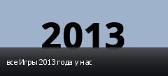 все Игры 2013 года у нас