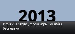 Игры 2013 года , флеш игры - онлайн, бесплатно
