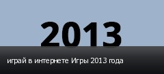 играй в интернете Игры 2013 года