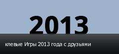 клевые Игры 2013 года с друзьями