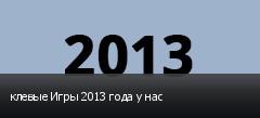 клевые Игры 2013 года у нас