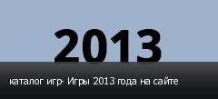 каталог игр- Игры 2013 года на сайте