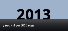 у нас - Игры 2013 года