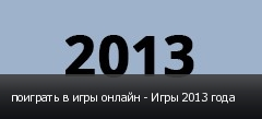 поиграть в игры онлайн - Игры 2013 года