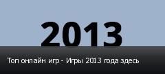 Топ онлайн игр - Игры 2013 года здесь