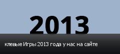 клевые Игры 2013 года у нас на сайте