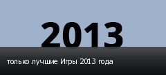 только лучшие Игры 2013 года