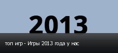 топ игр - Игры 2013 года у нас
