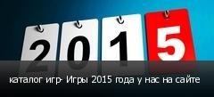 каталог игр- Игры 2015 года у нас на сайте