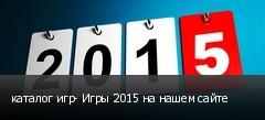 каталог игр- Игры 2015 на нашем сайте