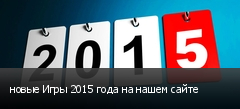 новые Игры 2015 года на нашем сайте