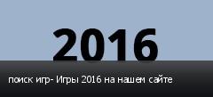 поиск игр- Игры 2016 на нашем сайте