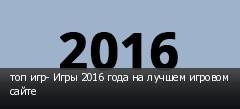 топ игр- Игры 2016 года на лучшем игровом сайте
