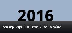 топ игр- Игры 2016 года у нас на сайте