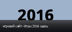 игровой сайт- Игры 2016 здесь