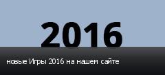 новые Игры 2016 на нашем сайте