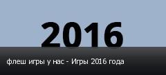 флеш игры у нас - Игры 2016 года
