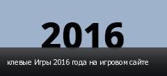 клевые Игры 2016 года на игровом сайте
