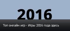 Топ онлайн игр - Игры 2016 года здесь
