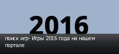 поиск игр- Игры 2016 года на нашем портале
