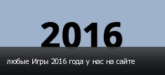 любые Игры 2016 года у нас на сайте