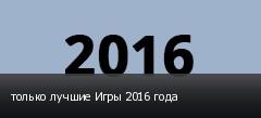 только лучшие Игры 2016 года