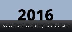 бесплатные Игры 2016 года на нашем сайте