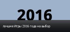 лучшие Игры 2016 года на выбор