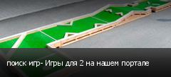 поиск игр- Игры для 2 на нашем портале