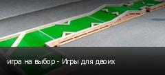 игра на выбор - Игры для двоих