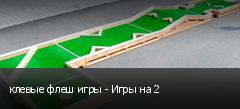 клевые флеш игры - Игры на 2
